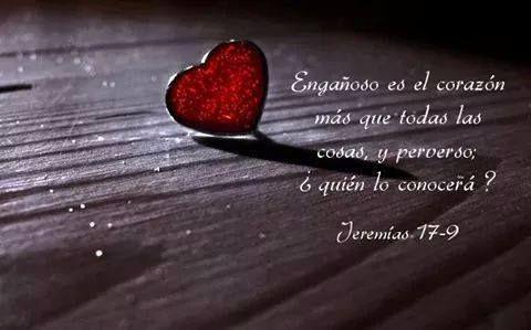 << Engañoso es el corazón mas que todas las cosas y perverso; ¿quien lo conocerá? >> Jeremías 17:9