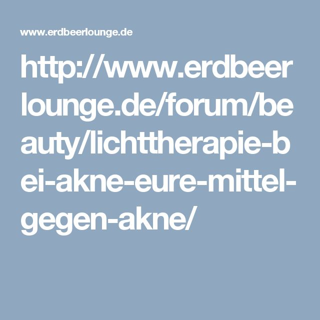http://www.erdbeerlounge.de/forum/beauty/lichttherapie-bei-akne-eure-mittel-gegen-akne/