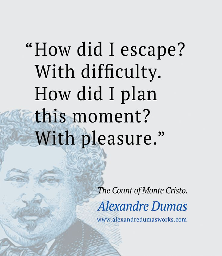 """How did I escape? With difficulty. How did I plan this moment? With pleasure. "" ― Alexandre Dumas Quote, The Count of Monte Cristo"