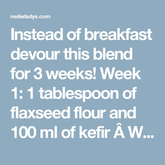 Instead of breakfast devour this blend for 3 weeks! Week 1: 1 tablespoon of flaxseed flour and 100 ml of kefir   Week 2: 2 tablespoons of flaxseed flour and 100 ml of kefir Week 3: 3 tablespoons of flaxseed flour and 150 ml of kefir Do not follow this diet more than once per year because it's enough and you don't need to force or waste your body. Stay Healthy! Remember to eat flaxseed flour and kefir for breakfast, then drink one glass of nectar water if you have such a filter.