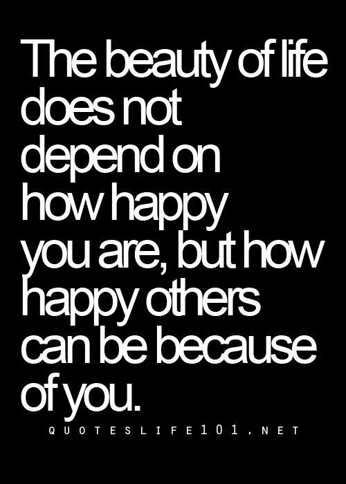 The beauty of life does not depends how happy you are, but how happy others can be because of you
