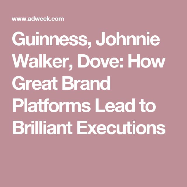 Guinness, Johnnie Walker, Dove: How Great Brand Platforms Lead to Brilliant Executions