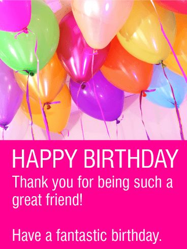 Have a Fantastic Birthday - Happy Birthday Card for Friends. Show them how much they mean to you! Let your friend know how much you appreciate them while celebrating their birthday with a bright and fun birthday card! Everyone deserves to know how much they mean to someone, especially on their birthday. Get ready to warm your friend's heart and send them this card today!