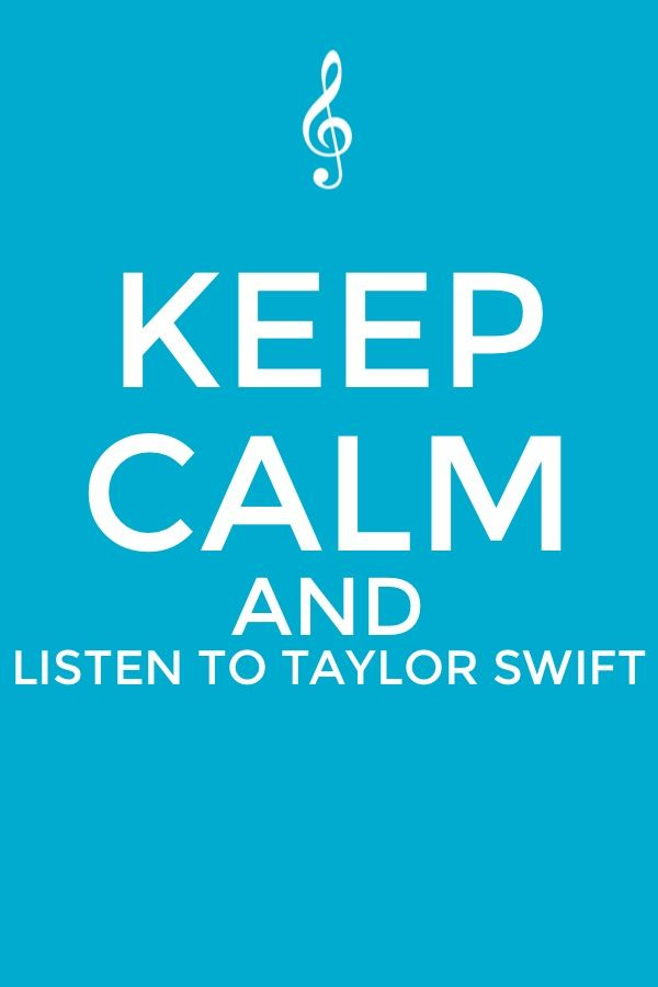 Keep calm and listen to talor swift!!!!!