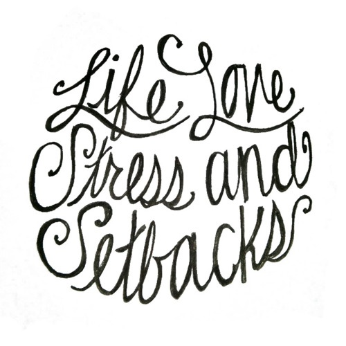 Life Love Stress and Setbacks.