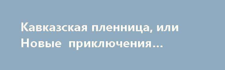 Кавказская пленница, или Новые приключения Шурика http://hdrezka.biz/film/947-kavkazskaya-plennica-ili-novye-priklyucheniya-shurika.html