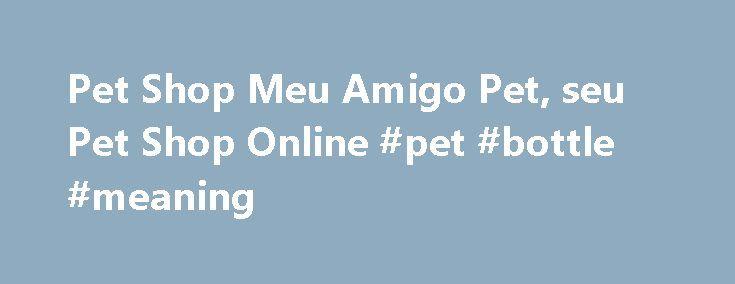 Pet Shop Meu Amigo Pet, seu Pet Shop Online #pet #bottle #meaning http://pet.remmont.com/pet-shop-meu-amigo-pet-seu-pet-shop-online-pet-bottle-meaning/  Bem-vindo ao Meu Amigo Pet, O maior Pet Shop Online da América Latina , segundo o ranking do Internet Retailer. As melhores marcas de ração para todas as raças de cachorros estão disponíveis para você! Contamos com a parceria de marcas de ração renomadas e todo tipo de produtos, como Royal Canin. Premier. Golden. Pro Plan. Purina. Doguitos…