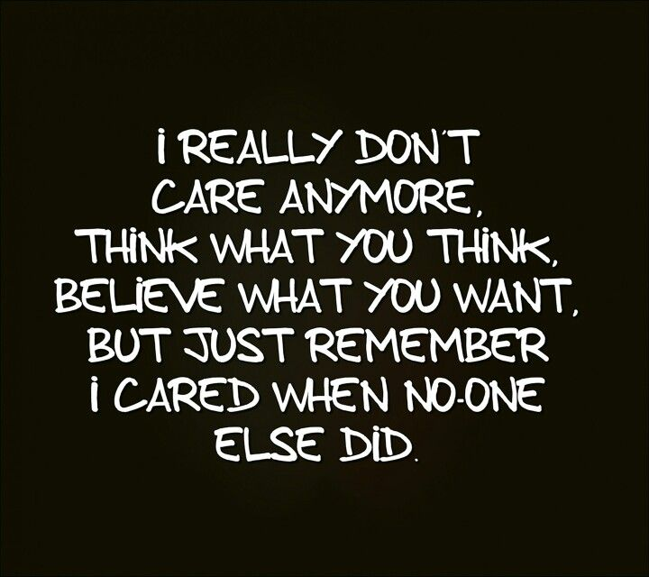I really dont care anymore think what you think believe what you want but just remember i cared when no one else did