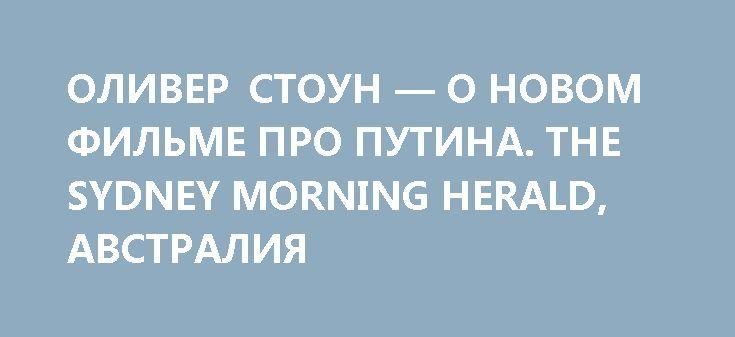 ОЛИВЕР СТОУН — О НОВОМ ФИЛЬМЕ ПРО ПУТИНА. THE SYDNEY MORNING HERALD, АВСТРАЛИЯ http://rusdozor.ru/2017/04/30/oliver-stoun-o-novom-filme-pro-putina-the-sydney-morning-herald-avstraliya/  Для кинорежиссера, который на протяжении всей своей карьеры вызывает жаркие споры, индивидуалист Оливер Стоун (Oliver Stone), снявший «Взвод» (Platoon), «Уолл-Стрит» (Wall Street), «Рожденный четвертого июля» (Born On The Fourth Of July), «Прирожденные убийцы» (Natural Born Killers) и «Сноуден» (Snowden)…
