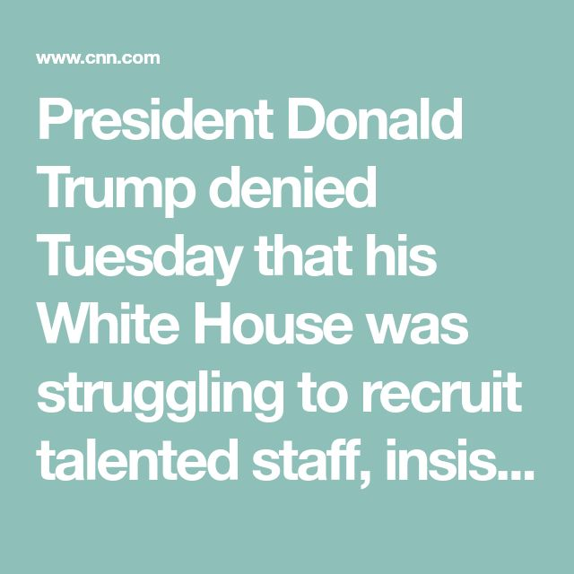 "President Donald Trump denied Tuesday that his White House was struggling to recruit talented staff, insisting a wealth of potential hires ""want a piece of the West Wing."""