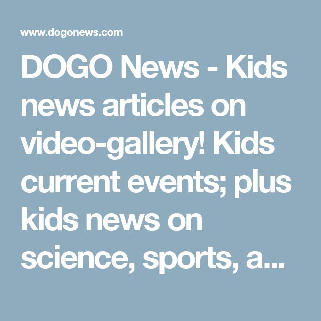 DOGO News - Kids news articles on video-gallery! Kids current events; plus kids news on science, sports, and more!