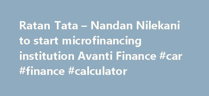 Ratan Tata – Nandan Nilekani to start microfinancing institution Avanti Finance #car #finance #calculator http://finance.remmont.com/ratan-tata-nandan-nilekani-to-start-microfinancing-institution-avanti-finance-car-finance-calculator/  #avanti finance # Ratan Tata and Nandan Nilekani join hands to start microfinancing institution Avanti Finance for underserved segment Two of the most celebrated industrialists India has ever seen Ratan Tata and Nandan Nilekani have decided to come together to…