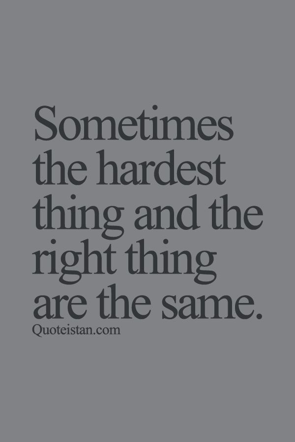 Sometimes The Hardest Thing And The Right Thing Are The Same