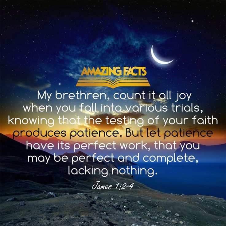 My brethren, count it all joy when ye fall into divers temptations;  Knowing this, that the trying of your faith worketh patience.  But let patience have her perfect work, that ye may be perfect and entire, wanting nothing.  James 1:2-4