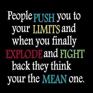 People push you to your limits and when you finally explode and fight back they think your the mean one.