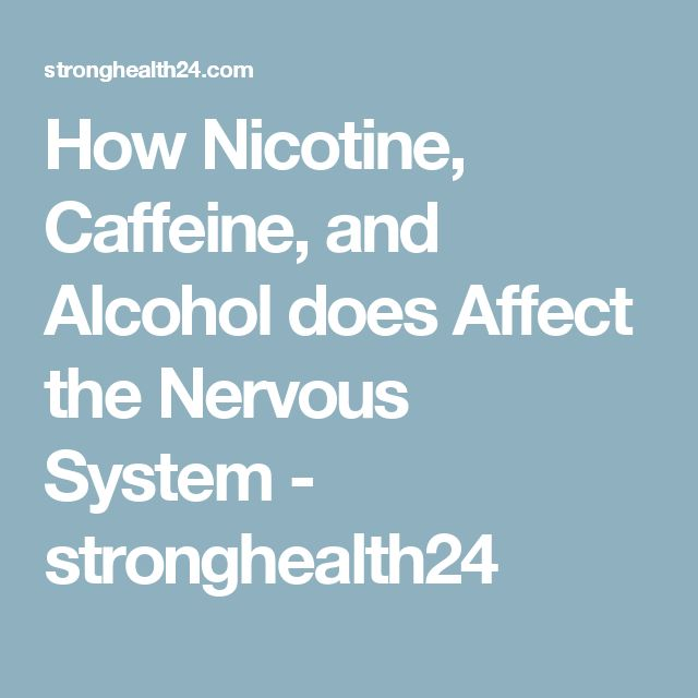 How Nicotine, Caffeine, and Alcohol does Affect the Nervous System - stronghealth24