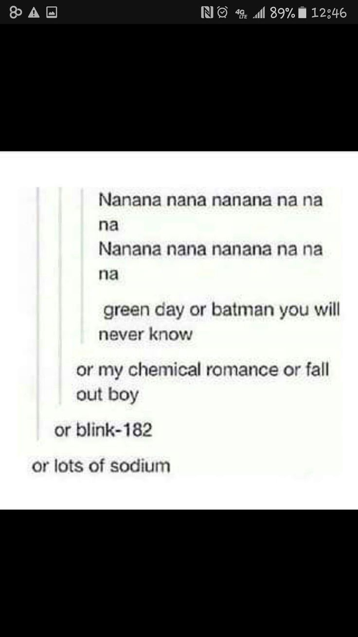 "No but this one time in 6th grade science we were learning about sodium and so my teach was like ""Na"" and I was like  na na na na na na na na na na cause that's what I do"