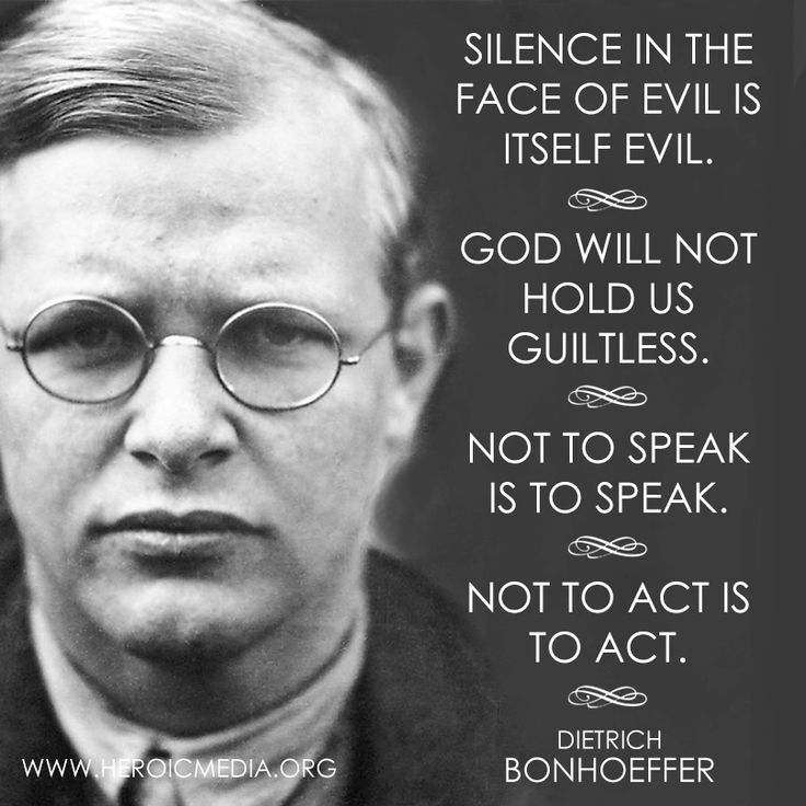 Dietrich Bonhoeffer quote.  The book, Bonhoeffer, is one of the best not fiction books I have ever read. He was an amazing man with divine perception