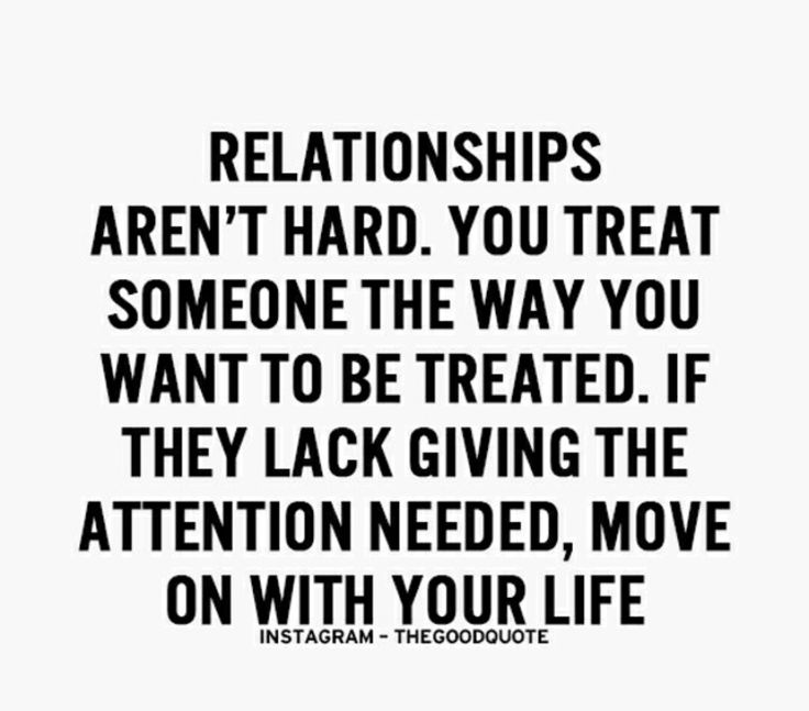 relationships aren't hard. you treat someone the way you want to be treated. if they lack giving the attention needed, move on with your life.