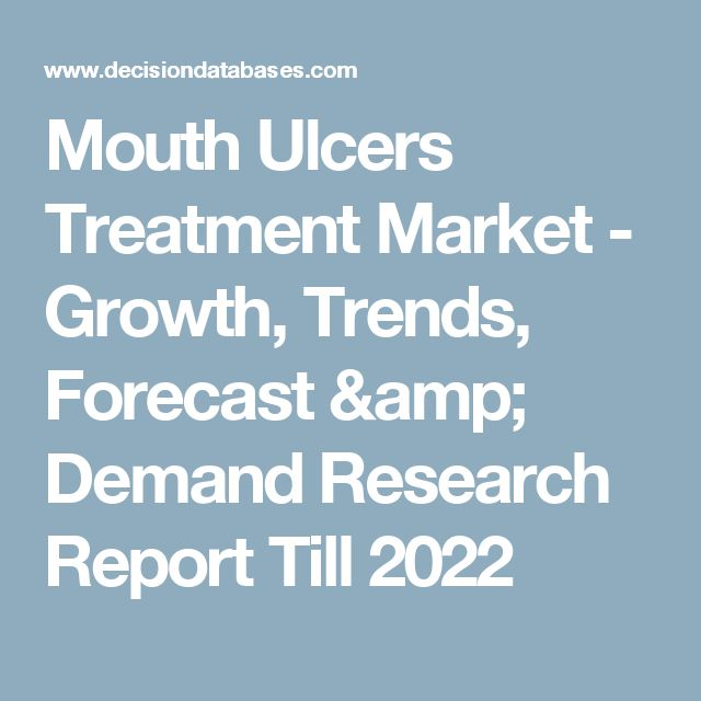 Mouth Ulcers Treatment Market - Growth, Trends, Forecast & Demand Research Report Till 2022