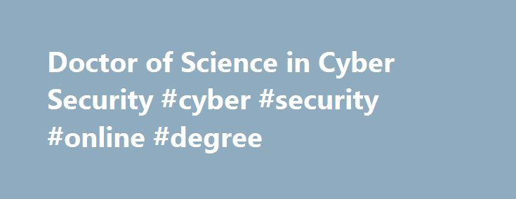 Doctor of Science in Cyber Security #cyber #security #online #degree http://columbus.nef2.com/doctor-of-science-in-cyber-security-cyber-security-online-degree/  # Doctor of Science in Cyber Security Become a security expert with our D.Sc. in Cyber Security degree. Our D.Sc. in Cyber Security will provide learners that possess a solid foundation in computer science (BS or MS) an opportunity to pair their computer science emphasis with applied research in many forms of IT security. You will…