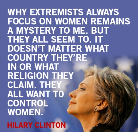"Hilary Clinton ~ ""Why extremists always focus on women remains a mystery to me. But they all seem to. It doesn't matter what country they're in or what religion they claim. THEY WANT TO CONTROL WOMEN...They want to control how we dress, they want to control how we act, they even want to control the decisions we make about our own health and bodies."""