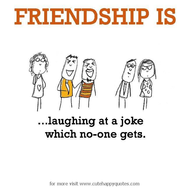 Friendship is, laughing at a joke which no-one gets. - Cute Happy Quotes