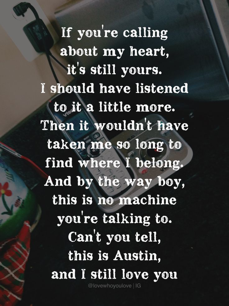 If you're calling about my heart, it's still yours. I should have listened to it a little more. Then it wouldn't have taken me so long to find where I belong. And by the way, this is no machine you're talking to. Can't you tell, this is Austin, and I still love you - Blake Shelton