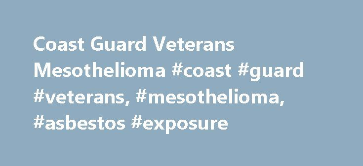 Coast Guard Veterans Mesothelioma #coast #guard #veterans, #mesothelioma, #asbestos #exposure http://coupons.nef2.com/coast-guard-veterans-mesothelioma-coast-guard-veterans-mesothelioma-asbestos-exposure/  Coast Guard Veterans Mesothelioma Asbestos on Coast Guard Ships and Boats Coast Guard veterans who served from World War II through the 1970s were working on ships that were constructed when asbestos insulation and fire retardant materials were used throughout military and commercial…