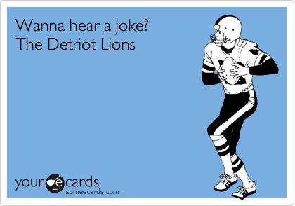 Wanna hear a joke? The Detriot Lions.