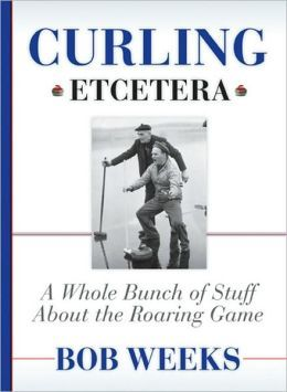 Curling, Etcetera: a Whole Bunch of Stuff About the Roaring Game, by Bob Weeks.