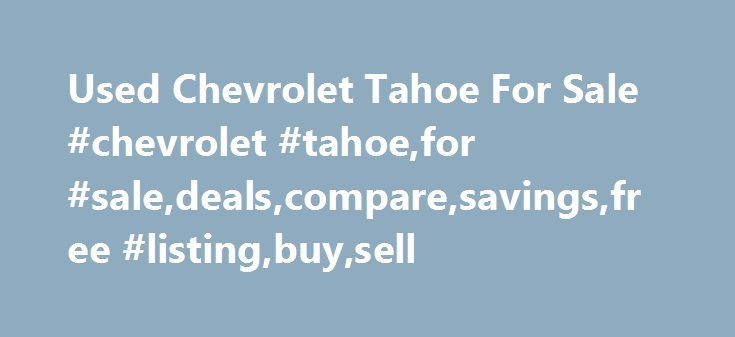 Used Chevrolet Tahoe For Sale #chevrolet #tahoe,for #sale,deals,compare,savings,free #listing,buy,sell http://omaha.remmont.com/used-chevrolet-tahoe-for-sale-chevrolet-tahoefor-saledealscomparesavingsfree-listingbuysell/  # Used Chevrolet Tahoe for Sale Nationwide Text Search To search for combination of words or phrases, separate items with commas. For example, entering Factory Warranty, Bluetooth will show all listings with both the phrase Factory Warranty and the word Bluetooth Words…