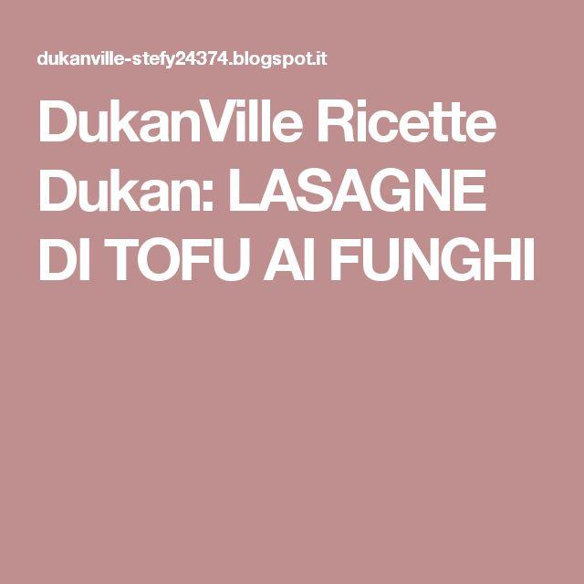 DukanVille Ricette Dukan: LASAGNE DI TOFU AI FUNGHI