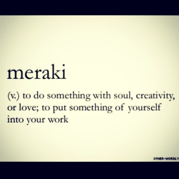Meraki – to do something with soul, creativity, or love; to put something of yourself into your work