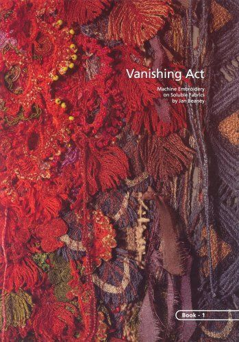 Vanishing Act by Jan Beaney, Great book about machine embroidery on dissolvable fabrics.