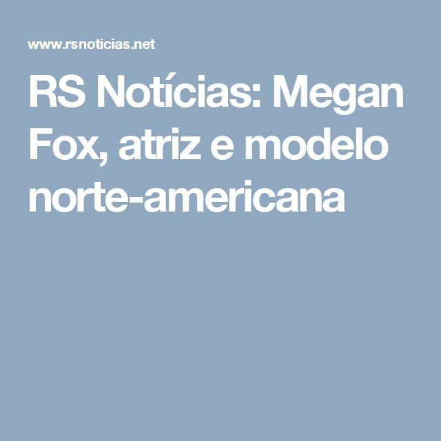 RS Notícias: Megan Fox, atriz e modelo norte-americana