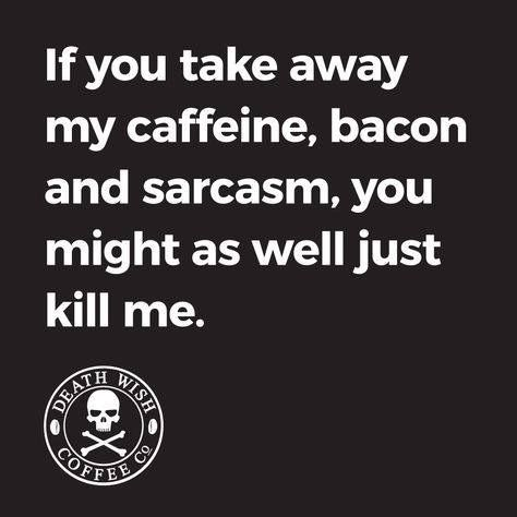 If you take away my caffeine, bacon and sarcasm, you might as well just kill me.