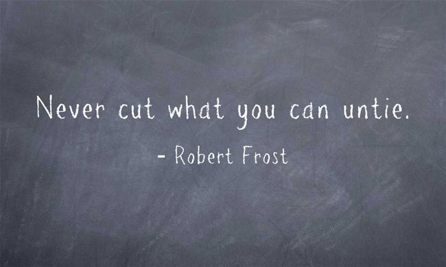 Never cut what you can untie.  - Robert Frost.  I love this for so many reasons.