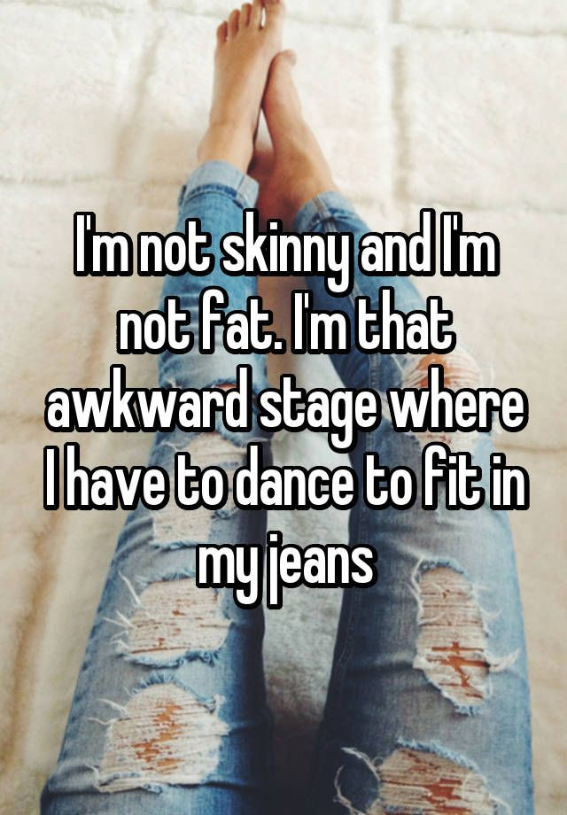 I'm not skinny and I'm not fat. I'm that awkward stage where I have to dance to fit in my jeans