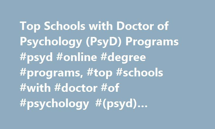 Top Schools with Doctor of Psychology (PsyD) Programs #psyd #online #degree #programs, #top #schools #with #doctor #of #psychology #(psyd) #programs http://pakistan.remmont.com/top-schools-with-doctor-of-psychology-psyd-programs-psyd-online-degree-programs-top-schools-with-doctor-of-psychology-psyd-programs/  # Top Schools with Doctor of Psychology (PsyD) Programs School Overviews Top schools for earning a Doctor of Psychology (Psy.D.) or a Doctor of Philosophy (Ph.D.) in Psychology include…