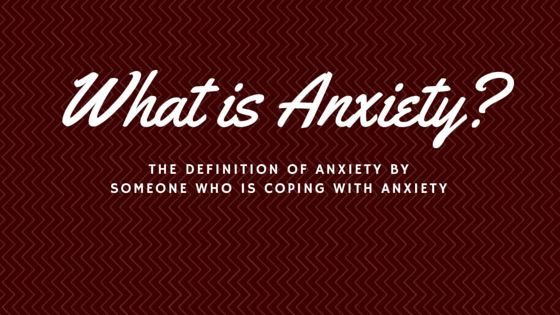 What is Anxiety? Here is my definition of anxiety, from someone who's been battling it for years!