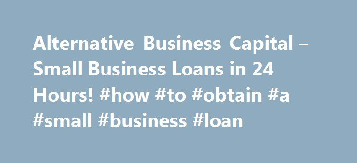 Alternative Business Capital – Small Business Loans in 24 Hours! #how #to #obtain #a #small #business #loan http://mauritius.nef2.com/alternative-business-capital-small-business-loans-in-24-hours-how-to-obtain-a-small-business-loan/  # Small Business Loans invoice factoring The Right Loan For The Right Situation. Have an idea for a business? Start with Alternative Business Capital. Obtaining Capital as a start-up can be difficult. Alternative Business Capital is that bridge between the…