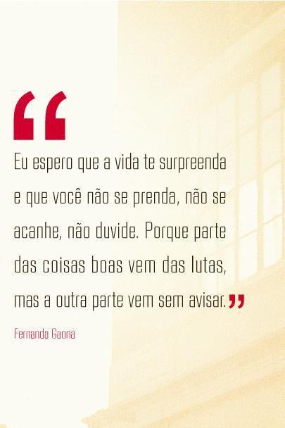 """""""Espero que a vida te surpreenda e que você não se prenda, não se acanhe, não duvide. Porque parte das coisas boas vem das lutas, mas a outra vem sem avisar."""" - Fernanda Gaona"""