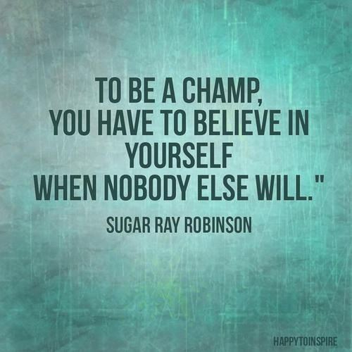 Being a champ is the best thing you can do.