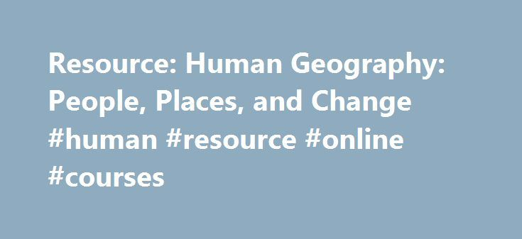 Resource: Human Geography: People, Places, and Change #human #resource #online #courses http://laws.remmont.com/resource-human-geography-people-places-and-change-human-resource-online-courses/  1. Imagining New Worlds Cancun, Mexico, looks remarkably different to the international tourists who come to get away, to the Mayan descendants who farm their fathers' land, to the Mexicans who find employment at resorts, and to the global corporations that see opportunity for investments. These…