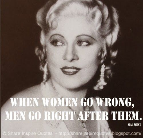 When women go wrong, men go right after them. ~Mae West  #Women #womenlessons #womenadvice #womenquotes #quotesonwomen #womenquotesandsayings #wrong #men #right #MaeWest #MaeWestquotes #shareinspirequotes #share #inspire #quotes