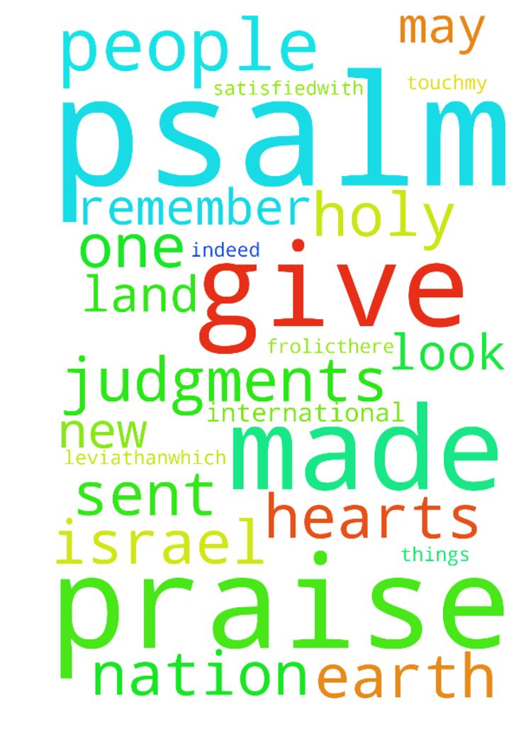 psalm 105 -  Psalm 105 1Give praise to theLord,proclaim his name;make known among the nations what he has done.2Sing to him,sing praise to him;tell of all his wonderful acts.3Glory in his holy name;let the hearts of those who seek theLordrejoice.4Look to theLordand his strength;seek his facealways. 5Remember the wondershe has done,his miracles, and the judgments he pronounced,6you his servants, the descendants of Abraham,his chosenones, the children of Jacob.7He is theLordour God;his…