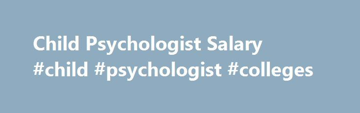 Child Psychologist Salary #child #psychologist #colleges http://tanzania.remmont.com/child-psychologist-salary-child-psychologist-colleges/  # Child Psychologist Salary Job Description for Child Psychologist Child psychologists/therapists diagnose and treat children 17 years old or younger who have mental, social, behavioral, or emotional problems. They are counseling professionals and highly-trained specialists who use a multidisciplinary approach which takes into consideration the child's…
