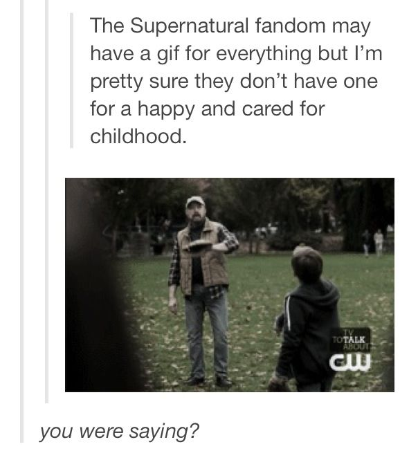 Nailed it. And OBVIOUSLY with Bobby...gotta love him! <3 He was much more a parental figure to the Winchesters than John.