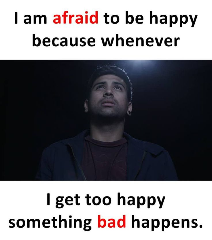 I am afraid to be happy because whenever i get too happy something bad happens.